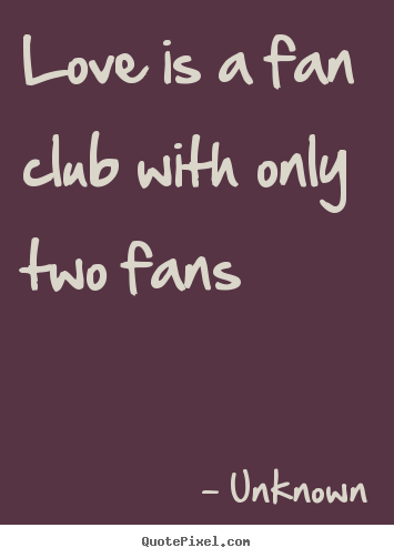 Love quotes - Love is a fan club with only two fans