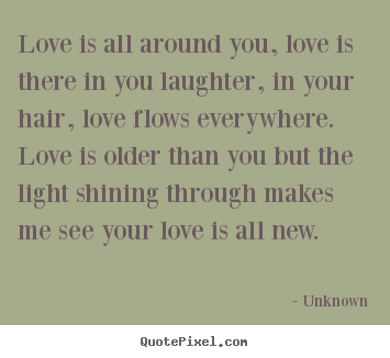 Unknown picture quotes - Love is all around you, love is there in you laughter, in your.. - Love sayings