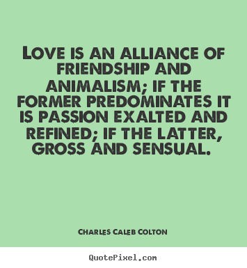 How to make photo quote about love - Love is an alliance of friendship and animalism; if the former..