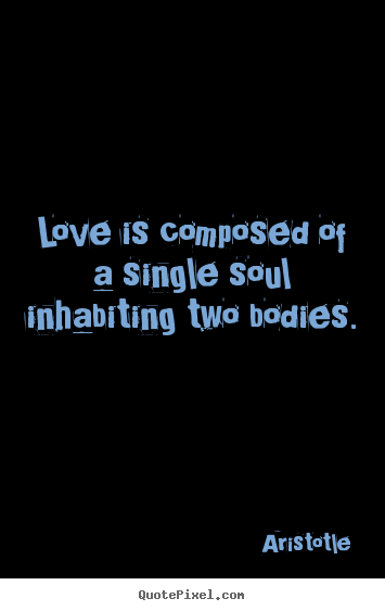 Love quotes - Love is composed of a single soul inhabiting..