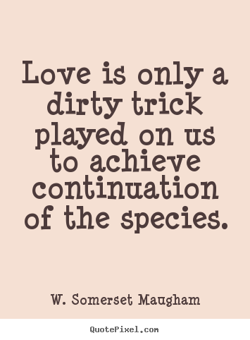 Create graphic picture quotes about love - Love is only a dirty trick played on us to achieve..