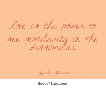 Love is the power to see similarity in the dissimilar. Theodor Adorno famous love quotes