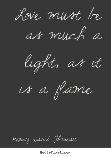 Customize picture quotes about love - Love must be as much a light, as it is a flame...