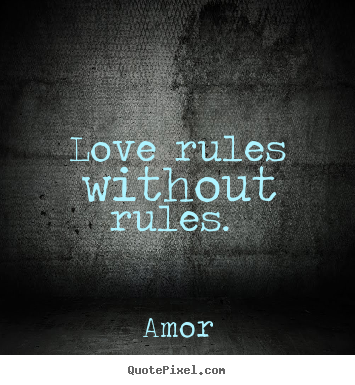 Love rules without rules.  Amor best love quotes