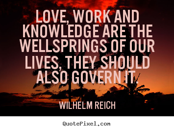 Love quotes - Love, work and knowledge are the wellsprings of..