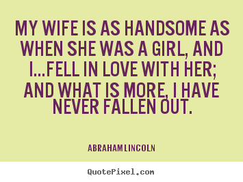 Design custom picture quotes about love - My wife is as handsome as when she was a girl, and..