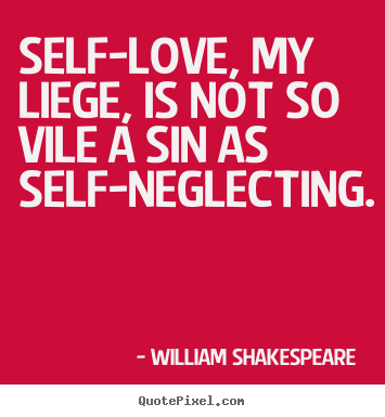 William Shakespeare  image sayings - Self-love, my liege, is not so vile a sin as self-neglecting. - Love sayings