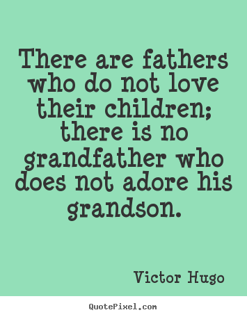 Make picture quotes about love - There are fathers who do not love their children; there is no..