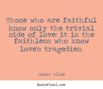 Love quotes - Those who are faithful know only the trivial side of..