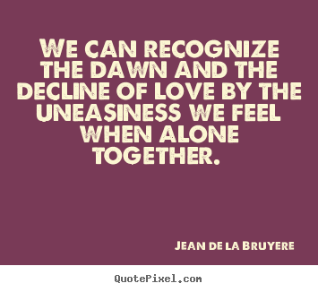 Jean De La Bruyere poster sayings - We can recognize the dawn and the decline of.. - Love sayings