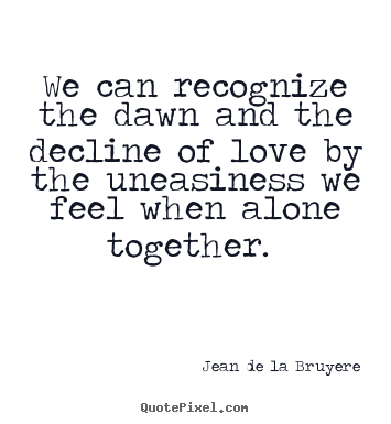 Love quotes - We can recognize the dawn and the decline of..