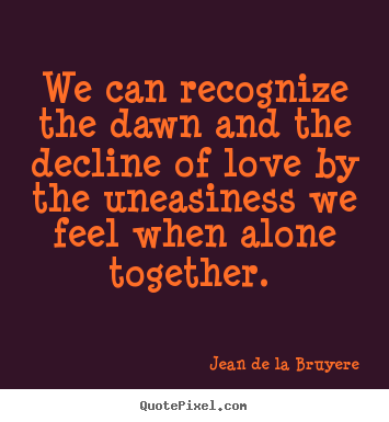 Quotes about love - We can recognize the dawn and the decline of love by the uneasiness we..