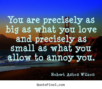 Quote about love - You are precisely as big as what you love and precisely..