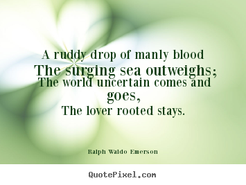 A ruddy drop of manly blood the surging sea.. Ralph Waldo Emerson great love quotes