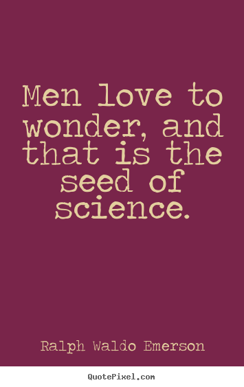 Quote about love - Men love to wonder, and that is the seed of science.