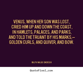 Love quote - Venus, when her son was lost, cried him up..