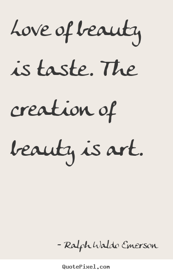 Ralph Waldo Emerson  picture quotes - Love of beauty is taste. the creation of beauty is art. - Love quotes