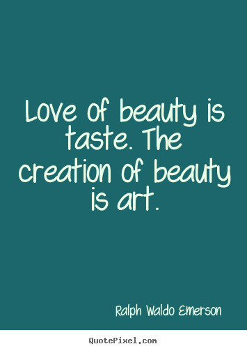 Love quotes - Love of beauty is taste. the creation of beauty is art.