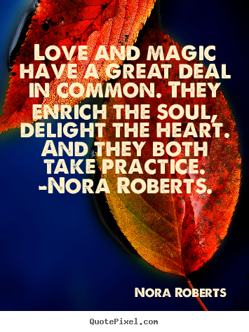 Love and magic have a great deal in common. they enrich.. Nora Roberts greatest love quotes