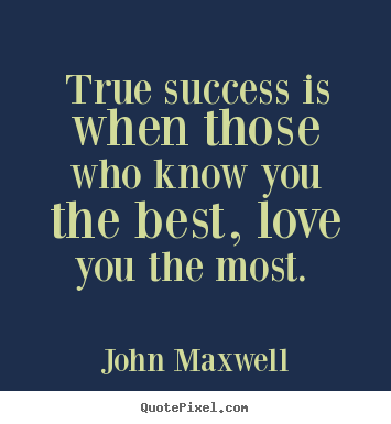 John Maxwell photo quotes - True success is when those who know you the best, love.. - Love quote