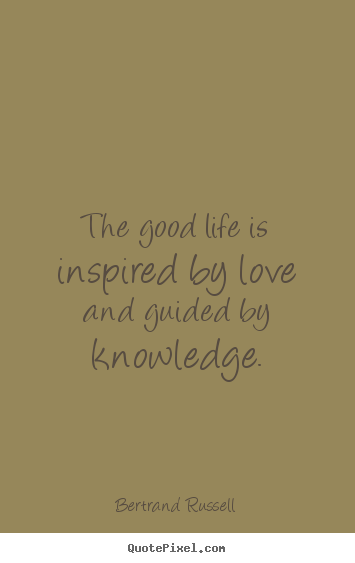 Love quotes - The good life is inspired by love and guided by knowledge.