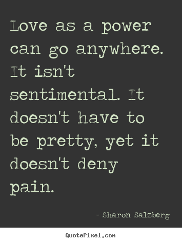 Love quotes - Love as a power can go anywhere. it isn't sentimental...