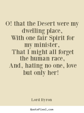 Lord Byron picture quotes - O! that the desert were my dwelling place, with.. - Love quote