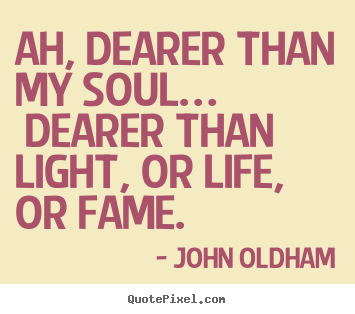 John Oldham picture quotes - Ah, dearer than my soul… dearer than light, or life, or fame... - Love quotes