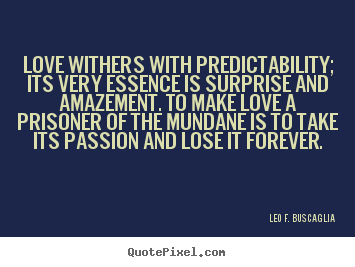 Love withers with predictability; its very essence is surprise and amazement... Leo F. Buscaglia greatest love quote