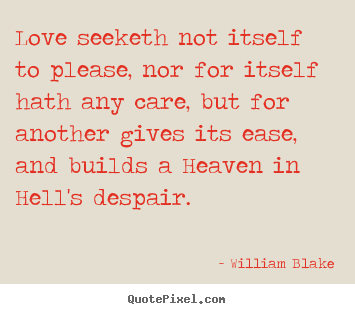 Love seeketh not itself to please, nor for itself hath any care, but.. William Blake famous love quote