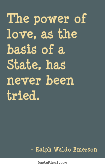 The power of love, as the basis of a state, has never been tried.  Ralph Waldo Emerson  love quote