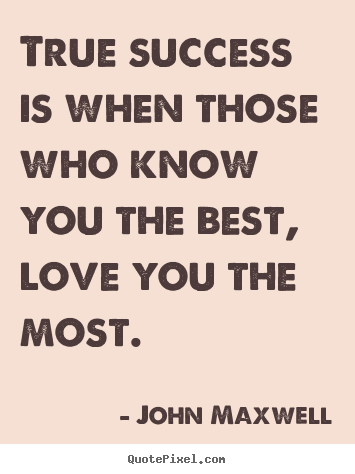 True success is when those who know you the best, love you the most... John Maxwell good love quotes