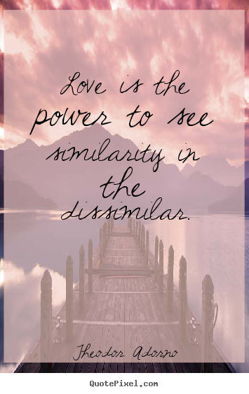 Theodor Adorno picture quotes - Love is the power to see similarity in the dissimilar. - Love quote