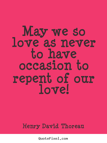 Henry David Thoreau picture quotes - May we so love as never to have occasion to repent of our.. - Love quotes