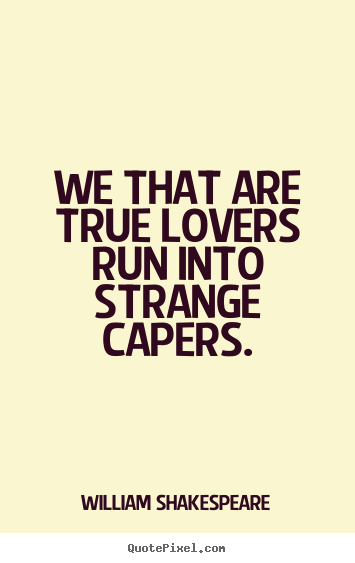 William Shakespeare picture quotes - We that are true lovers run into strange capers. - Love quote