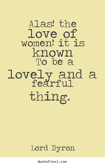 Lord Byron picture quotes - Alas! the love of women! it is known to be a lovely and a fearful.. - Love quote