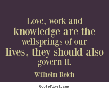 Love quote - Love, work and knowledge are the wellsprings of our lives, they..