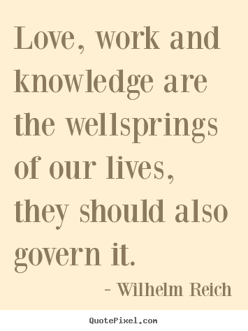 Quotes about love - Love, work and knowledge are the wellsprings of our lives, they should..