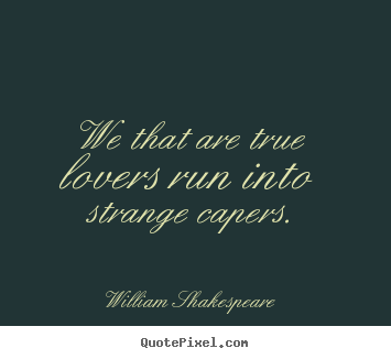 Love quote - We that are true lovers run into strange capers.