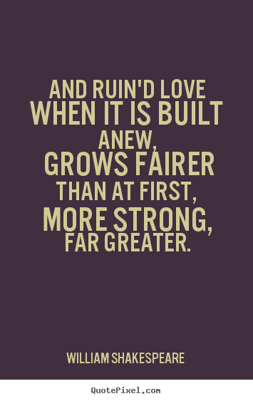 Make personalized picture quote about love - And ruin'd love when it is built anew, grows fairer than at first,..