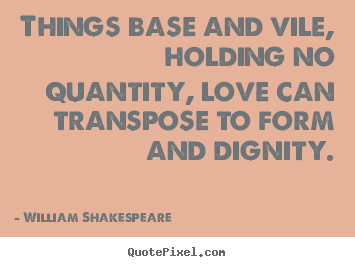 William Shakespeare  picture quotes - Things base and vile, holding no quantity, love can transpose.. - Love quotes