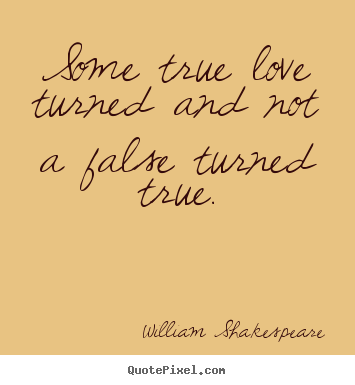 Some true love turned and not a false turned.. William Shakespeare  love quotes