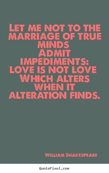 Design picture quotes about love - Let me not to the marriage of true minds admit impediments:..