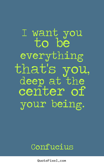 I want you to be everything that's you, deep at.. Confucius greatest motivational quote