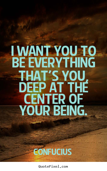 I want you to be everything that's you, deep at the center of your.. Confucius popular motivational quotes