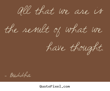 Create custom picture quotes about motivational - All that we are is the result of what we have thought.