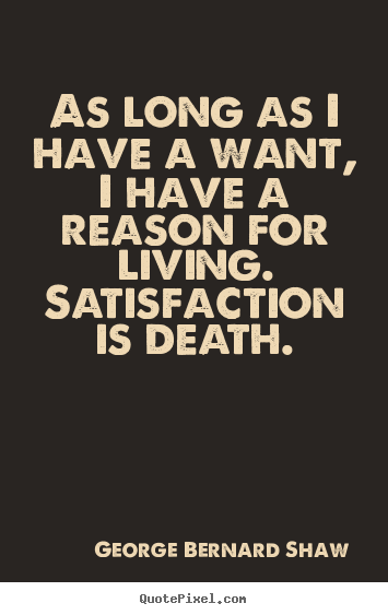 As long as i have a want, i have a reason for living. satisfaction.. George Bernard Shaw famous motivational quotes