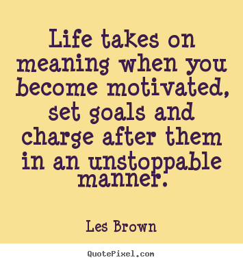 Life takes on meaning when you become motivated, set goals and charge.. Les Brown great motivational quotes