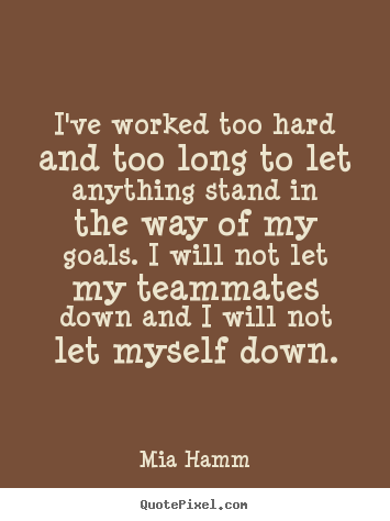 I've worked too hard and too long to let anything stand in the way.. Mia Hamm  motivational quotes