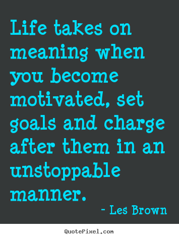 Life takes on meaning when you become motivated,.. Les Brown top motivational quote